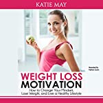 Weight Loss Motivation: How to Change Your Mindset, Lose Weight, and Live a Healthy Lifestyle | Katie May