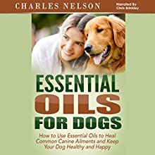 Essential Oils for Dogs: How to Use Essential Oils to Heal Common Canine Ailments and Keep Your Dog Healthy and Happy: Dog Care and Training, Book 3 (       UNABRIDGED) by Charles Nelson Narrated by Chris Brinkley