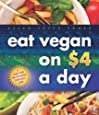 Eat Vegan on $4.00 a Day: A Game Plan for the Budget Conscious Cook