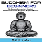 Buddhism for Beginners: The Complete Introduction to Buddhism: Meditation Techniques, Acceptance, & Spiritual Practice (       ungekürzt) von Brit W. Anders Gesprochen von: Russell Stamets