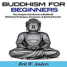 Buddhism for Beginners: The Complete Introduction to Buddhism: Meditation Techniques, Acceptance, & Spiritual Practice (       UNABRIDGED) by Brit W. Anders Narrated by Russell Stamets