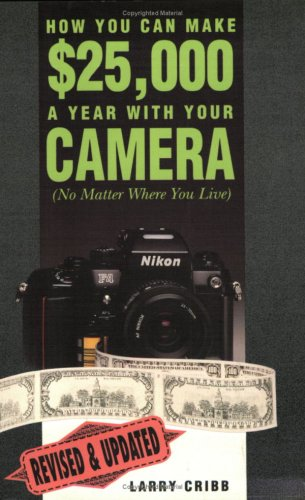 How You Can Make $25,000 a Year With Your Camera : (No Matter Where You Live), Cribb,Larry