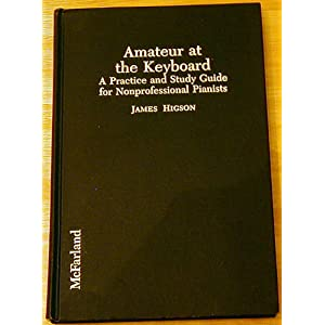 Amateur at the Keyboard: A Practice and Study Guide for Nonprofessional Pianists James Higson