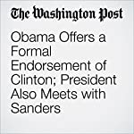 Obama Offers a Formal Endorsement of Clinton; President Also Meets with Sanders | John Wagner,Juliet Eilperin,Robert Costa