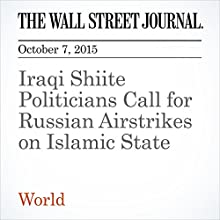 Iraqi Shiite Politicians Call for Russian Airstrikes on Islamic State (       UNABRIDGED) by Matt Bradley, Ghassan Adnan Narrated by Alexander Quincy