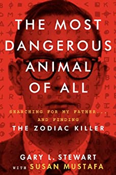 Most Dangerous Animal Of All: Searching For My Father And Finding The Zodiac Killer