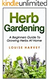 Herb Gardening: A Beginners Guide To Growing Herbs At Home (Herbs, Gardening)