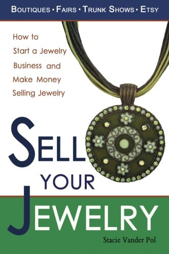 Sell Your Jewelry: How to Start a Jewelry Business and Make Money Selling Jewelry at Boutiques, Fairs, Trunk Shows, and Etsy. PDF