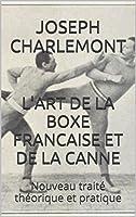 L'ART DE LA BOXE FRANCAISE ET DE LA CANNE: Nouveau trait� th�orique et pratique