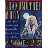 Grandmother Moon: Lunar Magic in Our Lives--Spells, Rituals, Goddesses, Legends, and Emotions Unde ~ Zsuzsanna Emese Budapest