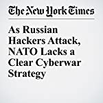 As Russian Hackers Attack, NATO Lacks a Clear Cyberwar Strategy | David E. Sanger
