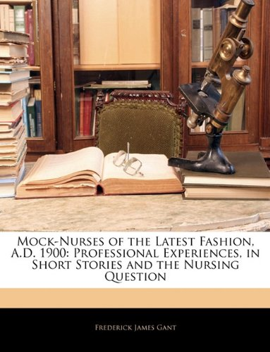 Mock-Nurses of the Latest Fashion, A.D. 1900: Professional Experiences, in Short Stories and the Nursing Question