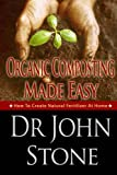Organic Composting Made Easy: How To Create Natural Fertilizer At Home (Composing In A Small Space, What To Compost, Hot and Cold Composting, Vermiculture, ... Herb, Vegetable) (Homesteading Book 3)