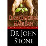 Organic Composting Made Easy: How To Create Natural Fertilizer At Home (Composing In A Small Space, Humus, Hot and Cold Composting, Vermiculture, Guide, ... (Square Foot Homesteading Book 3) ~ Dr John Stone