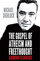 The Gospel of Atheism and Freethought - according to Sherlock (English Edition)