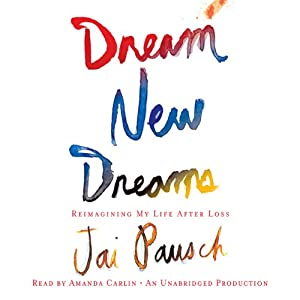 Dream New Dreams: Reimagining My Life After Loss | [Jai Pausch]