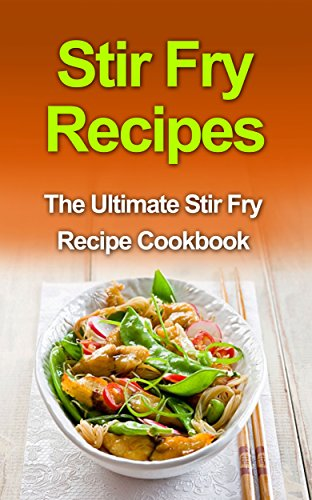 Stir Fry Recipes: The Ultimate Stir Fry Recipe Cookbook by Danielle Dixon
