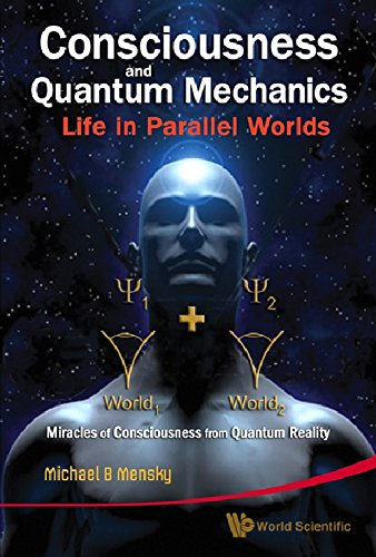 Consciousness and Quantum Mechanics: Life in Parallel Worlds, Miracles of Consciousness from Quantum Reality, by Michael B. Mensky