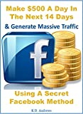 Facebook Money - Make Money With Facebook: Make $500 A Day In The Next 14 Days & Generate Massive Traffic Using A Secret Facebook Method