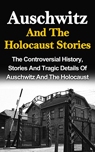 Auschwitz And The Holocaust Stories: The Controversial History, Stories And Tragic Details Of Auschwitz And The Holocaust (Auschwitz And The Holocaust, ... Survivor Stories, Holocaust Saviors) PDF