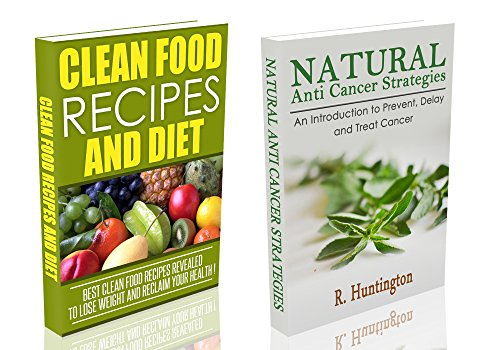 ANTI CANCER & CLEAN FOOD BOX-SET : Natural Anti-Cancer Strategies  and  Clean Food Recipes And Diet Box Set  - anti cancer, clean food, clean eating, cancer diet,  - by R. Huntington