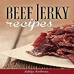 Beef Jerky Recipes: Homemade Beef Jerky, Turkey Jerky, Buffalo Jerky, Fish Jerky, and Venison Jerky Recipes | Ashley Andrews