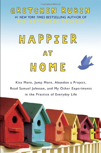 Happier At Home: Kiss More, Jump More, Abandon A Project, Read Samuel Johnson, And My Other Experiments In The Practice Of Everyday Life front-606249