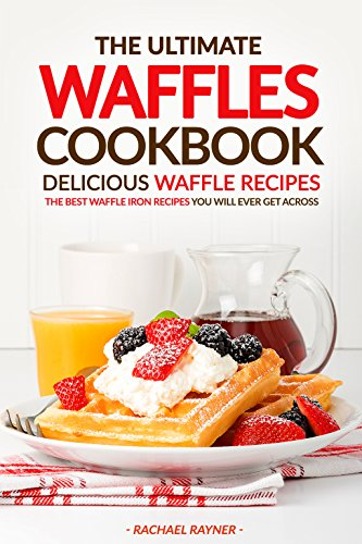 The Ultimate Waffles Cookbook - Delicious Waffle Recipes: The Best Waffle Iron Recipes You Will Ever Get Across (Belgian Waffle Mix Gluten Free compare prices)