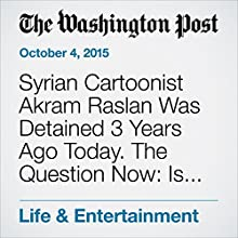 Syrian Cartoonist Akram Raslan Was Detained 3 Years Ago Today. The Question Now: Is He Even Alive? (       UNABRIDGED) by Michael Cavna Narrated by Jill Melancon