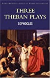 Three Theban Plays: Antigone, Oedipus The Tyrant, Oedipus at Colonus (Wordsworth Classics of World Literature) (Wordsworth Classics)