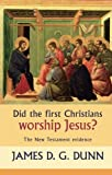 Did the First Christians Worship Jesus?: The New Testament Evidence (0281059284) by Dunn, James D.