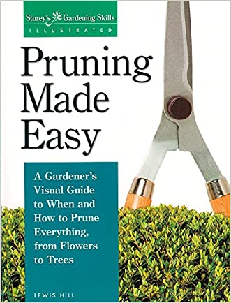 Pruning Made Easy: A Gardener's Visual Guide to When and How to Prune Everything, from Flowers to Trees (Storey's Gardening Skills Illustrated Series)