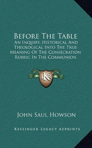 Before the Table: An Inquiry, Historical and Theological Into the True Meaning of the Consecration Rubric in the Communion Service of the Church of England (1875)
