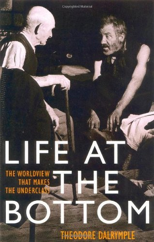 Life at the Bottom: The Worldview That Makes the Underclass: Theodore Dalrymple: 9781566635059: Amazon.com: Books