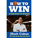How to Win at the Sport of Business: If I Can Do It, You Can Do It ~ Mark Cuban