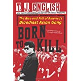 Born To Kill: The Rise and Fall of America's Bloodiest Asian Gangby T J English