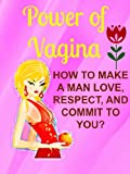 Power of Vagina: How to Make a Man Love, Respect, and Commit to You: (Relationship advice for women, relationship rescue, divorce recovery, marriage help)