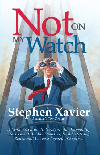 Not On My Watch: A Leader's Guide to Navigating the Impending Retirement Bubble Disaster, Building a Bench and Leaving a