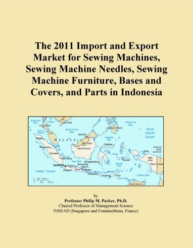 The 2011 Import and Export Market for Sewing Machines, Sewing Machine Needles, Sewing Machine Furniture, Bases and Covers, and Parts in Indonesia