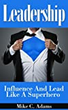 Leadership : Influence And Lead Like A Superhero (a personal development book to build your leadership skills, stress-free book for leader)
