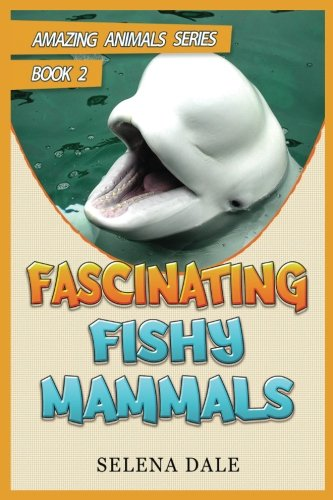 Fascinating Fishy Mammals: Animal Books For Kids (Amazing Animals Series) (Volume 2)