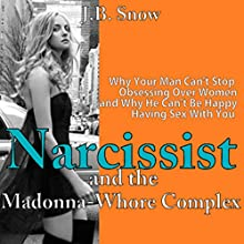 Narcissist and the Madonna-Whore Complex: Why Your Man Can't Stop Obsessing Over Other Women (and Why He Can't Be Happy Having Sex with You) (       UNABRIDGED) by J.B. Snow Narrated by D Gaunt