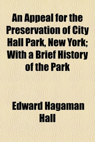 An Appeal for the Preservation of City Hall Park, New York; With a Brief History of the Park