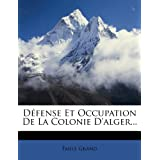 Défense Et Occupation De La Colonie D'alger... (French Edition)