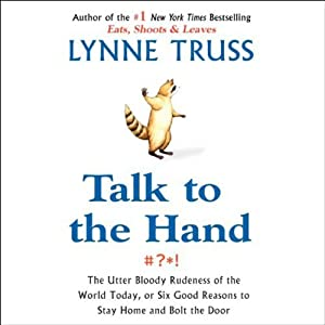 Talk to the Hand: The Utter Bloody Rudeness of the World, or Six Reasons to Stay Home and Bolt the Door | [Lynne Truss]