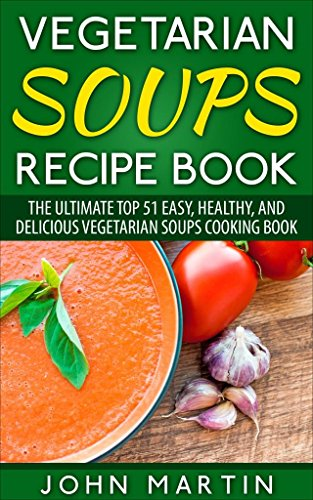 Free Kindle Book : Vegetarian Soups Recipe Book: The Ultimate Top 51 Easy, Healthy, and Delicious Vegetarian Soups Cooking Book (The Complete Vegetarian Cooking Book Series)