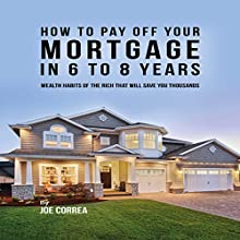 How to Pay off Your Mortgage in 6 to 8 Years: Wealth Habits of the Rich That Will Save You Thousands Audiobook by Joe Correa Narrated by Paul Stefano