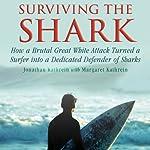 Surviving the Shark: How a Brutal Great White Attack Turned a Surfer into a Dedicated Defender of Sharks | Jonatha Kathrein,Margaret Kathrein
