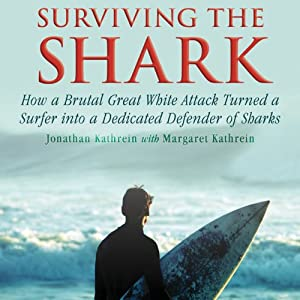 Surviving the Shark: How a Brutal Great White Attack Turned a Surfer into a Dedicated Defender of Sharks | [Jonatha Kathrein, Margaret Kathrein]