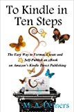 To Kindle in Ten Steps: The Easy Way to Format, Create and Self-Publish an eBook on Amazon's Kindle Direct Publishing/ by M. A. Demers.